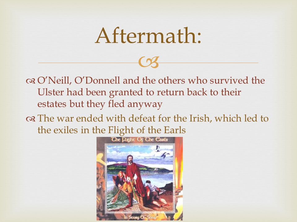 Aftermath: O'Neill, O'Donnell and the others who survived the Ulster had been granted to return back to their estates but they fled anyway.