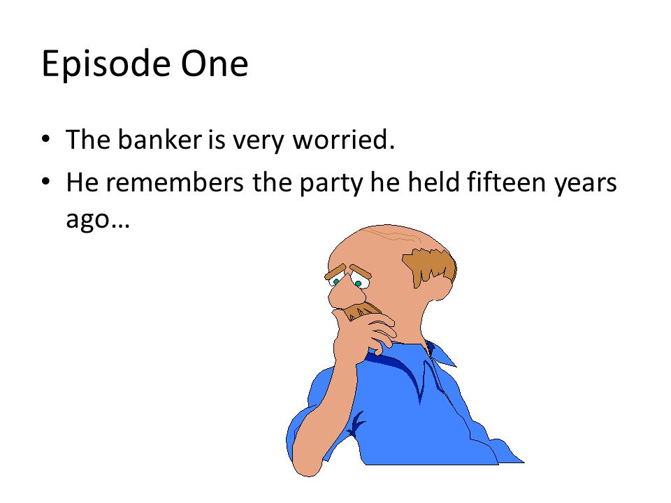 Episode One The banker is very worried.