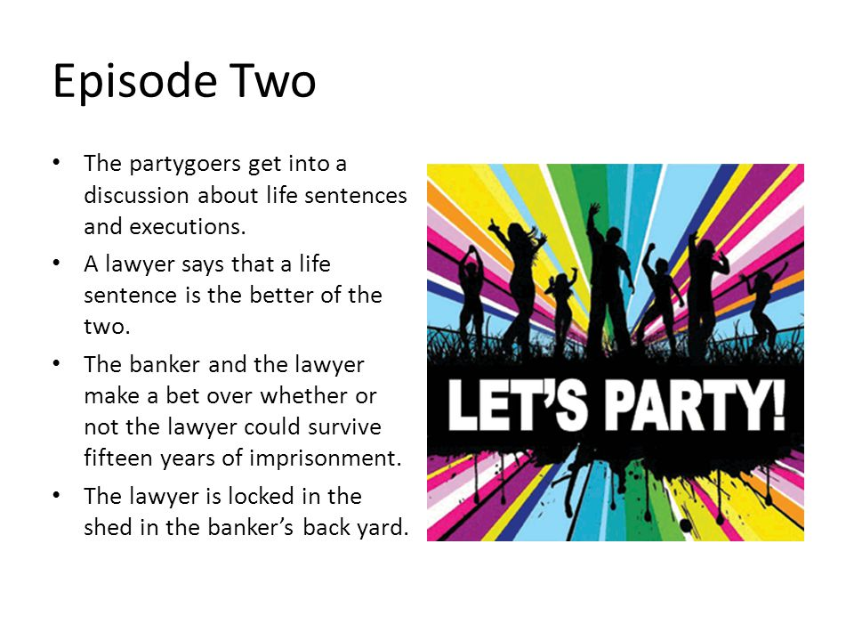 Episode Two The partygoers get into a discussion about life sentences and executions. A lawyer says that a life sentence is the better of the two.