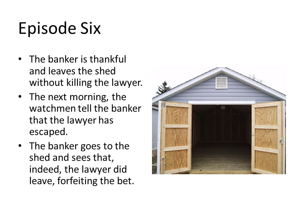 Episode Six The banker is thankful and leaves the shed without killing the lawyer.