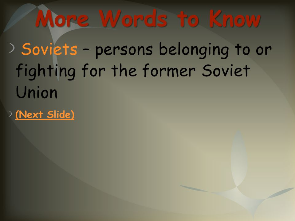More Words to Know Soviets – persons belonging to or fighting for the former Soviet Union.