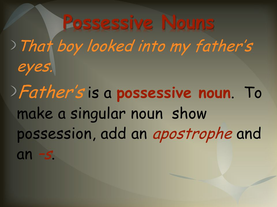 Possessive Nouns That boy looked into my father's eyes.