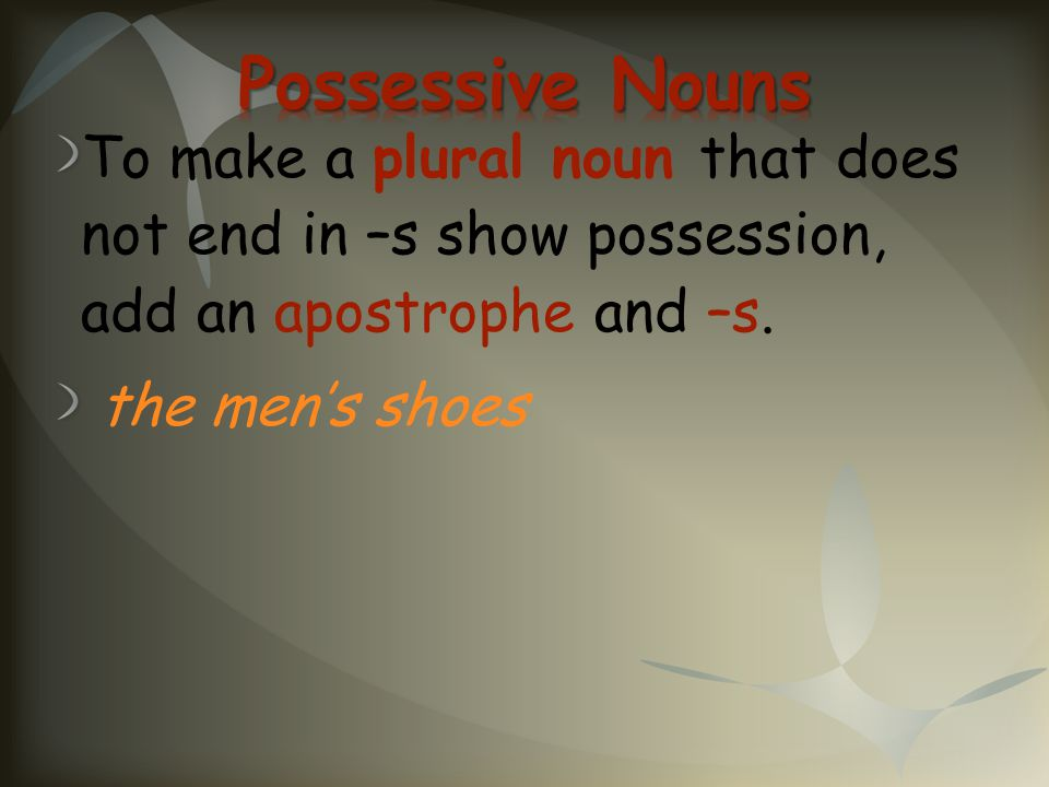 Possessive Nouns To make a plural noun that does not end in –s show possession, add an apostrophe and –s.