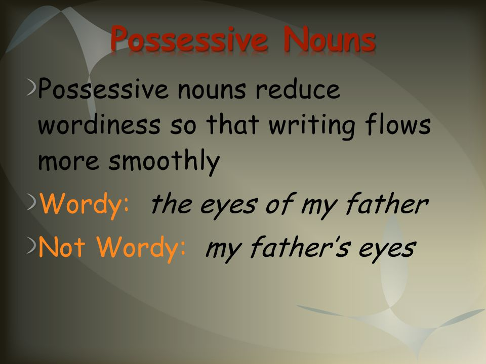 Possessive Nouns Possessive nouns reduce wordiness so that writing flows more smoothly. Wordy: the eyes of my father.