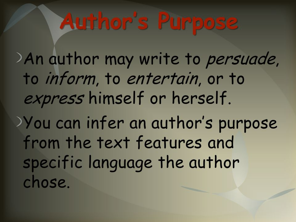 Author's Purpose An author may write to persuade, to inform, to entertain, or to express himself or herself.