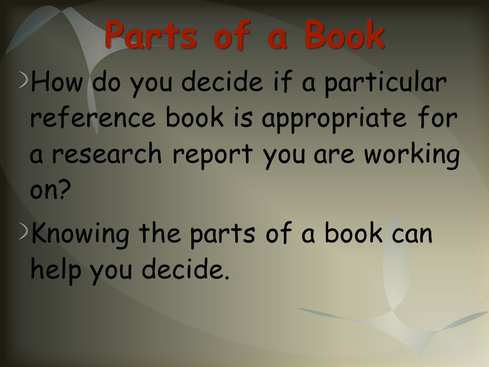 Parts of a Book How do you decide if a particular reference book is appropriate for a research report you are working on