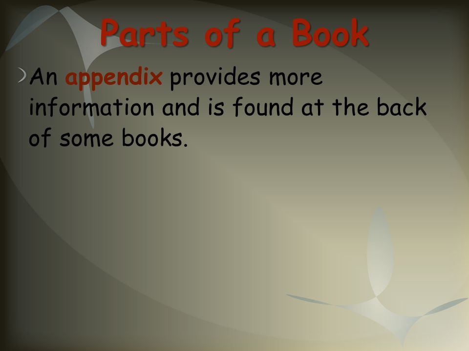 Parts of a Book An appendix provides more information and is found at the back of some books.