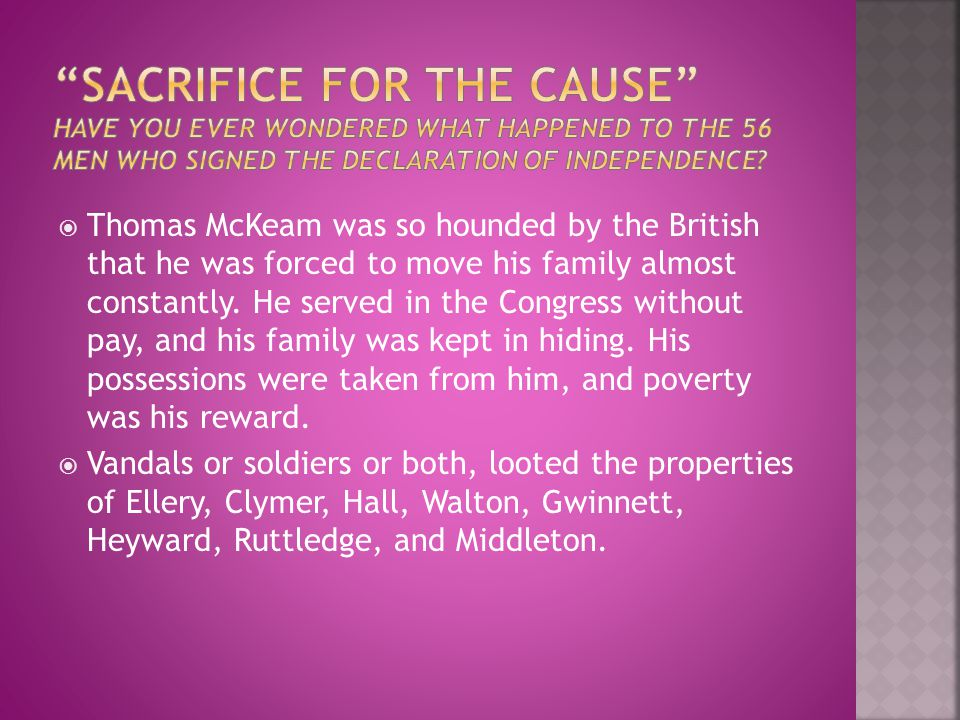 Sacrifice for the cause Have you ever wondered what happened to the 56 men who signed the declaration of independence