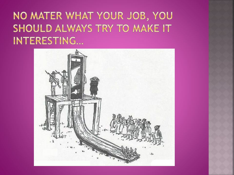No mater what your job, you should always try to make it interesting…