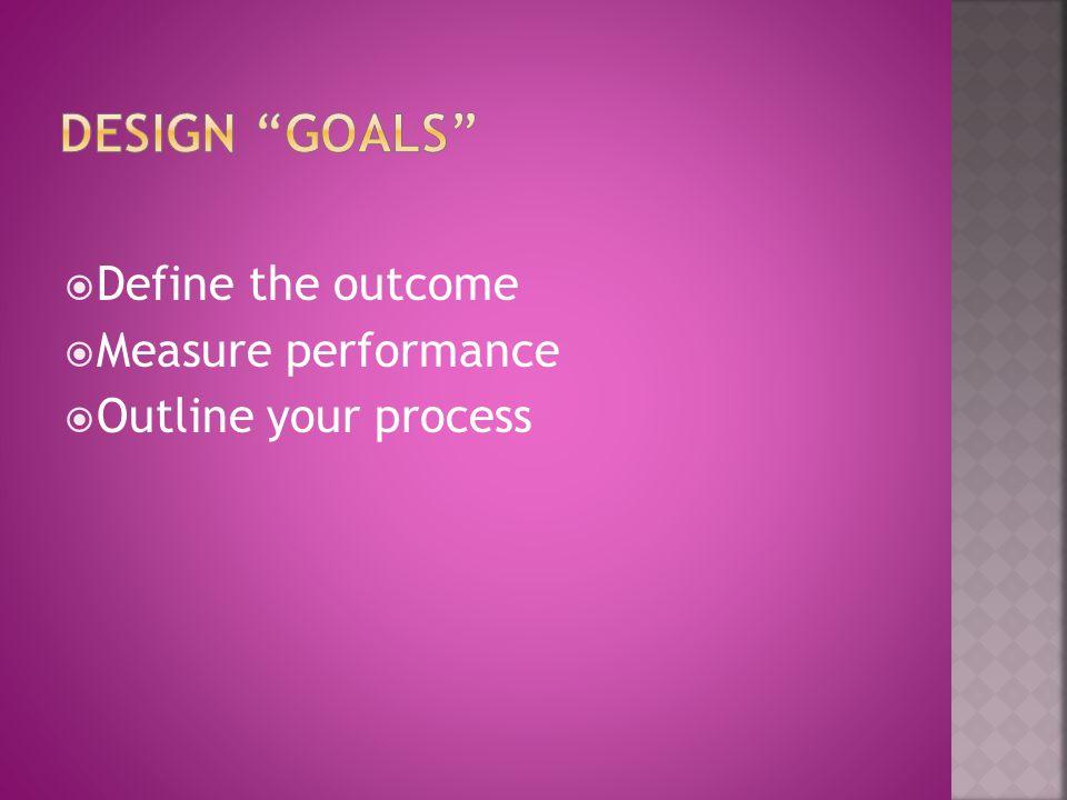 Design Goals Define the outcome Measure performance