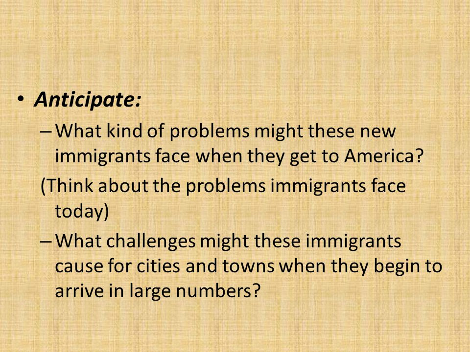 Anticipate: What kind of problems might these new immigrants face when they get to America (Think about the problems immigrants face today)