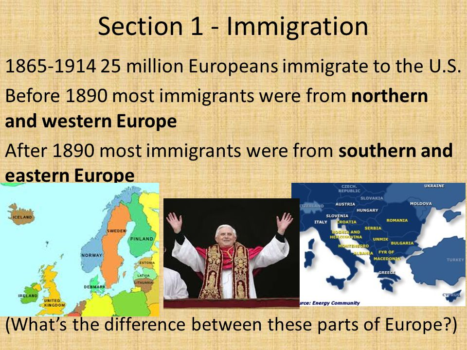 Section 1 - Immigration 1865-1914 25 million Europeans immigrate to the U.S. Before 1890 most immigrants were from northern and western Europe.