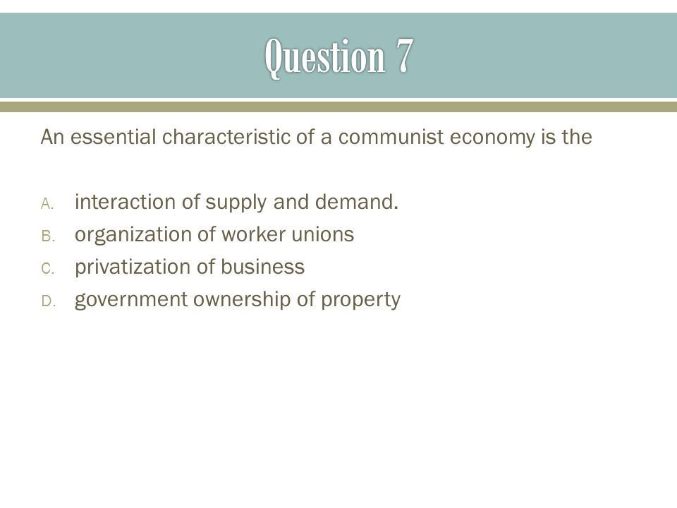 Question 7 An essential characteristic of a communist economy is the