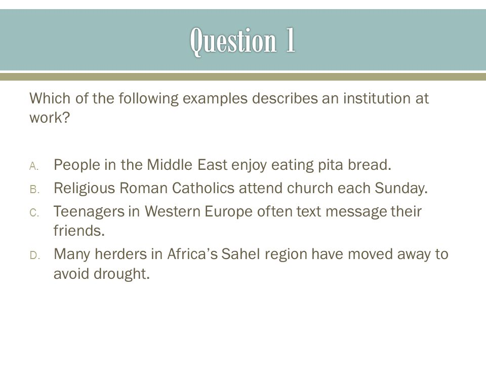 Question 1 Which of the following examples describes an institution at work People in the Middle East enjoy eating pita bread.