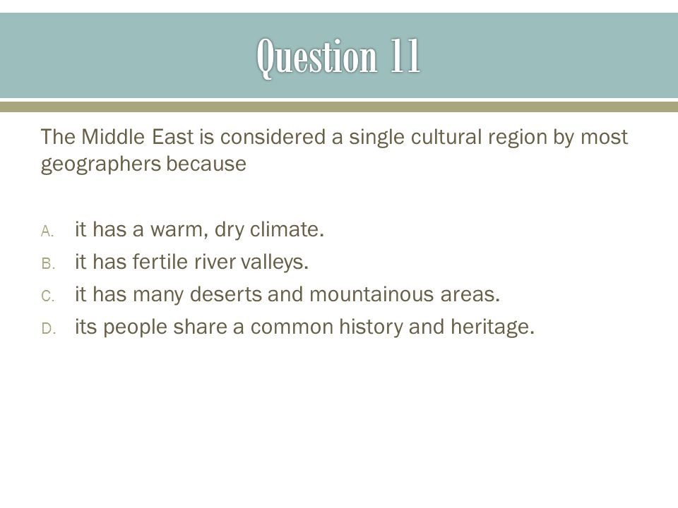 Question 11 The Middle East is considered a single cultural region by most geographers because. it has a warm, dry climate.