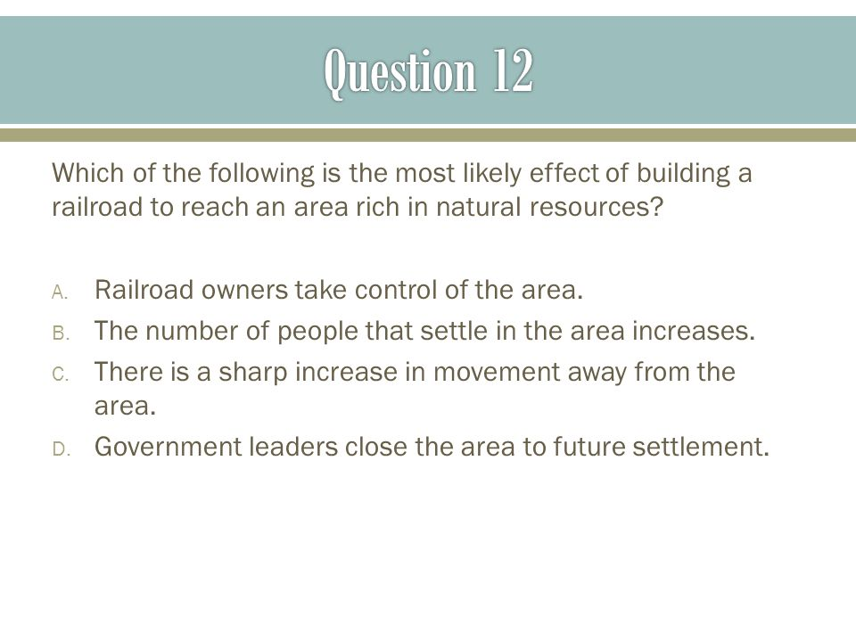 Question 12 Which of the following is the most likely effect of building a railroad to reach an area rich in natural resources