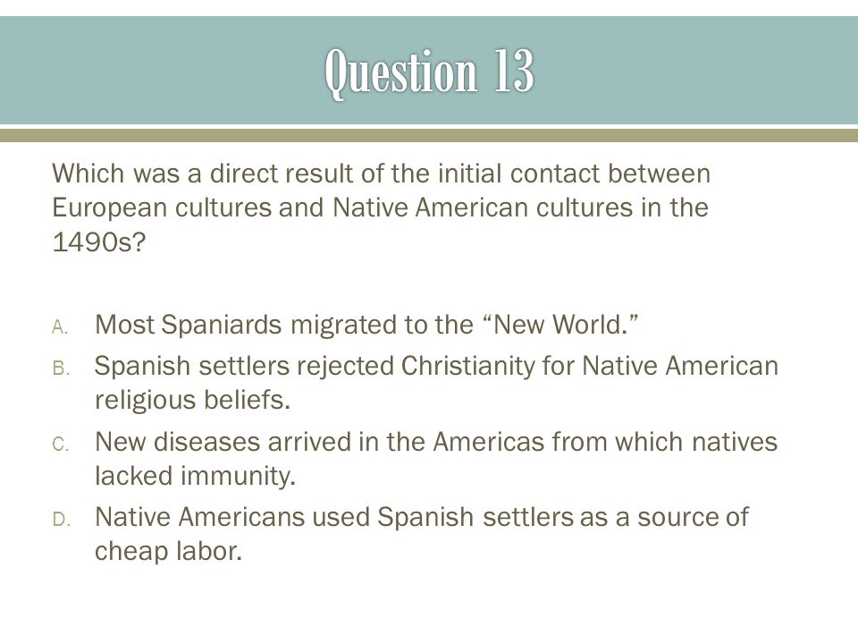 Question 13 Which was a direct result of the initial contact between European cultures and Native American cultures in the 1490s