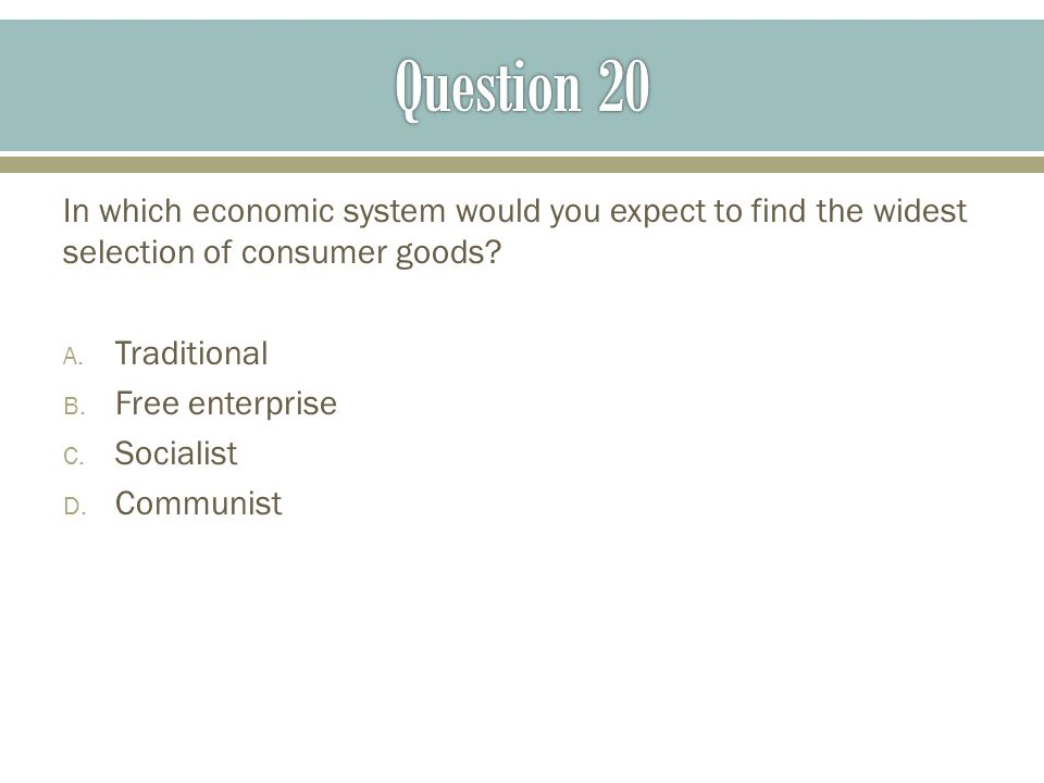 Question 20 In which economic system would you expect to find the widest selection of consumer goods