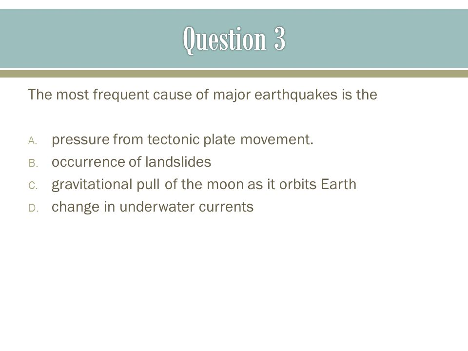 Question 3 The most frequent cause of major earthquakes is the