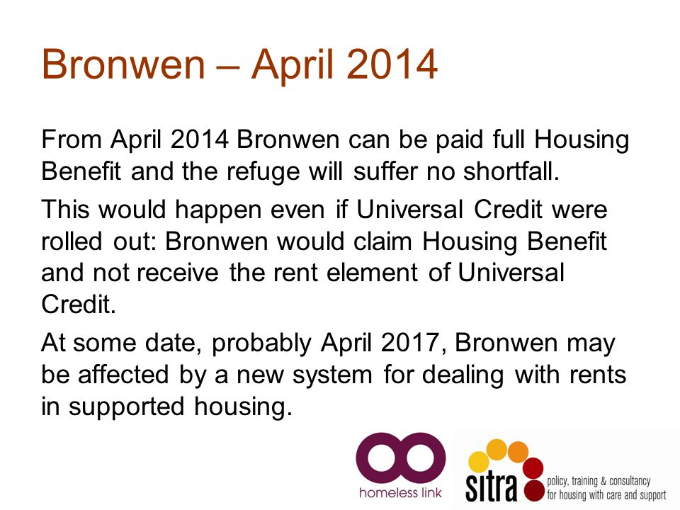 Bronwen – April 2014 From April 2014 Bronwen can be paid full Housing Benefit and the refuge will suffer no shortfall.