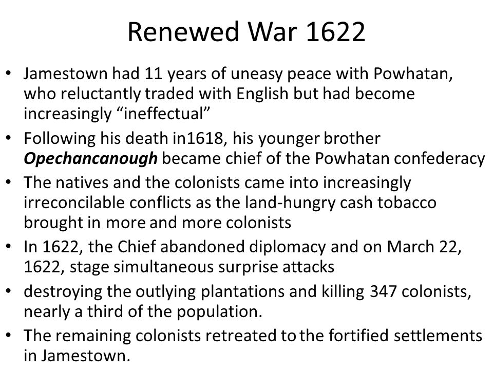 Renewed War 1622 Jamestown had 11 years of uneasy peace with Powhatan, who reluctantly traded with English but had become increasingly ineffectual
