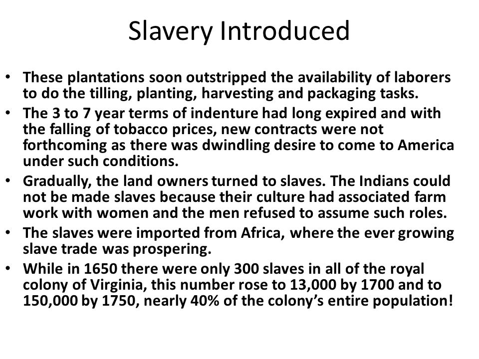 Slavery Introduced These plantations soon outstripped the availability of laborers to do the tilling, planting, harvesting and packaging tasks.