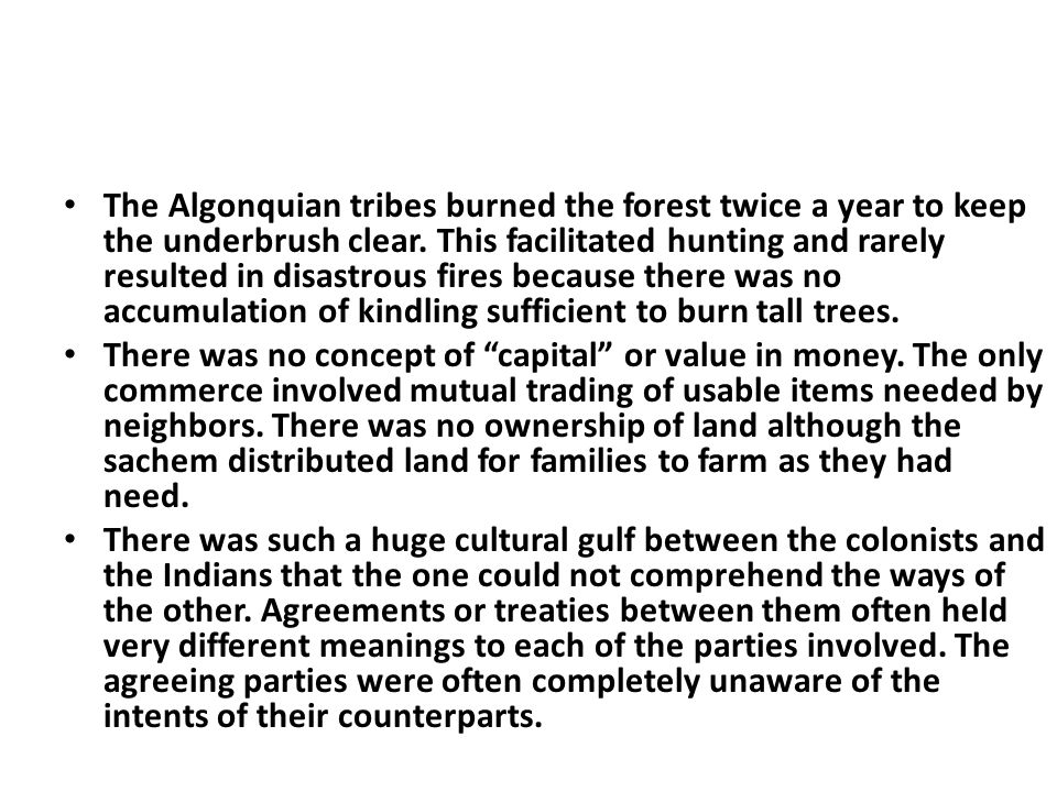 The Algonquian tribes burned the forest twice a year to keep the underbrush clear. This facilitated hunting and rarely resulted in disastrous fires because there was no accumulation of kindling sufficient to burn tall trees.