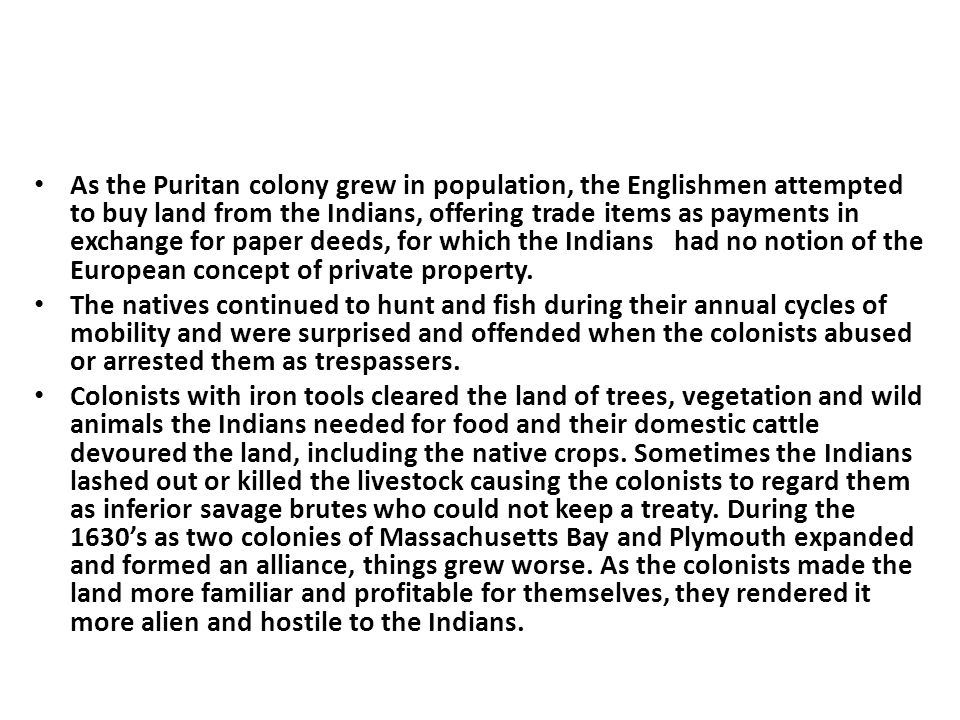 As the Puritan colony grew in population, the Englishmen attempted to buy land from the Indians, offering trade items as payments in exchange for paper deeds, for which the Indians had no notion of the European concept of private property.