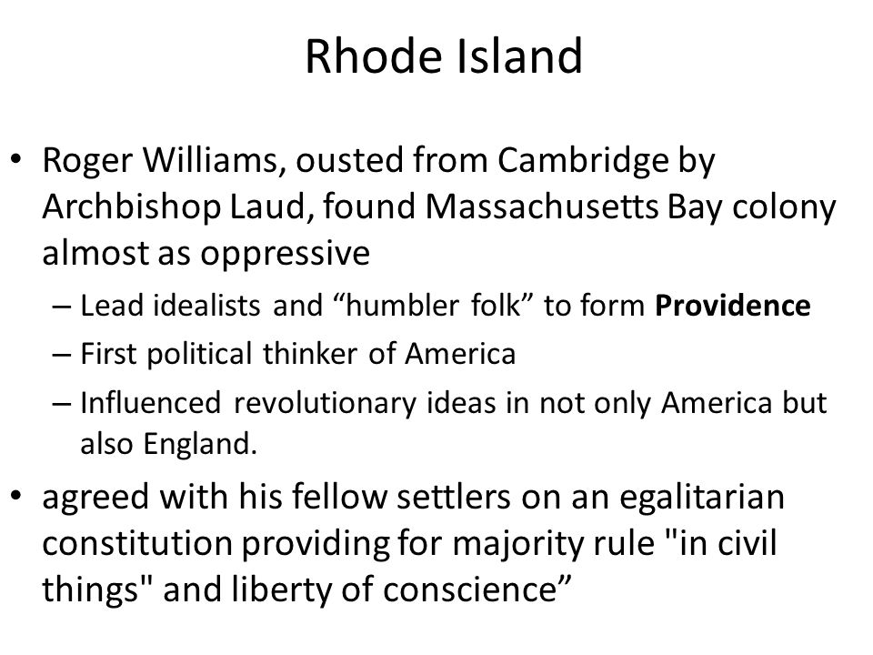 Rhode Island Roger Williams, ousted from Cambridge by Archbishop Laud, found Massachusetts Bay colony almost as oppressive.