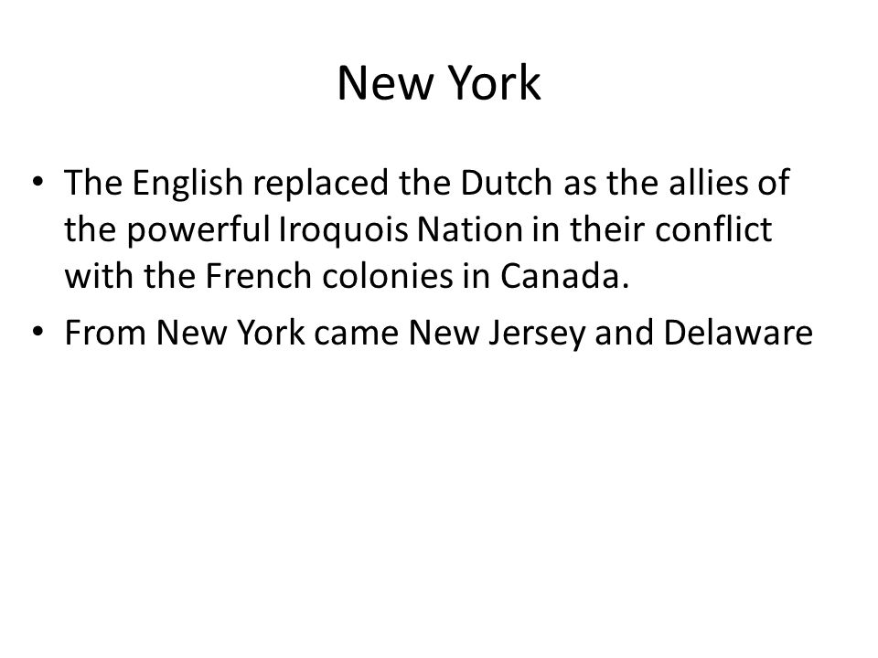 New York The English replaced the Dutch as the allies of the powerful Iroquois Nation in their conflict with the French colonies in Canada.