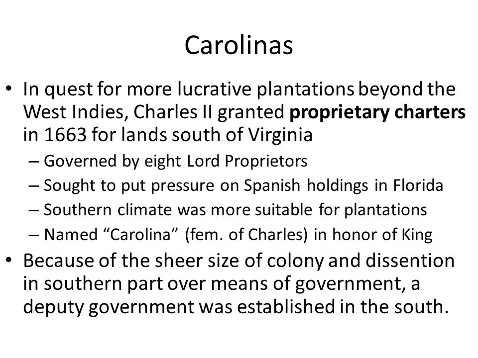 Carolinas In quest for more lucrative plantations beyond the West Indies, Charles II granted proprietary charters in 1663 for lands south of Virginia.
