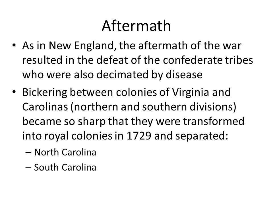 Aftermath As in New England, the aftermath of the war resulted in the defeat of the confederate tribes who were also decimated by disease.