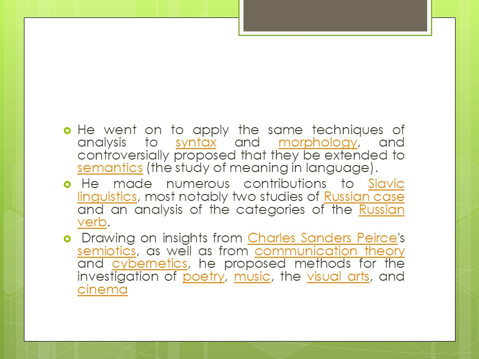 He went on to apply the same techniques of analysis to syntax and morphology, and controversially proposed that they be extended to semantics (the study of meaning in language).