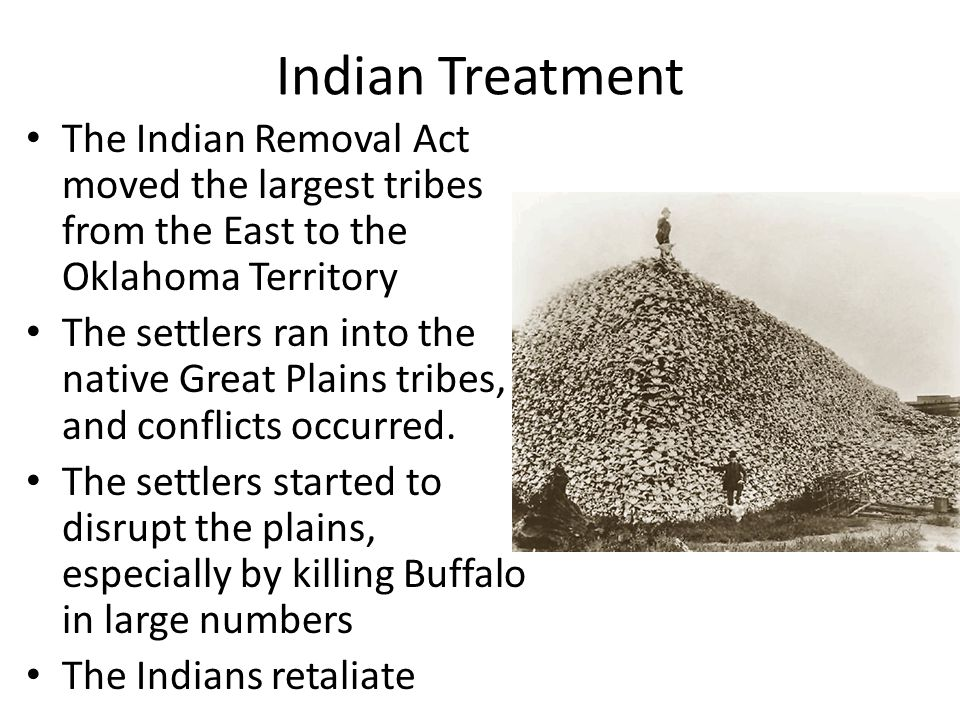 Indian Treatment The Indian Removal Act moved the largest tribes from the East to the Oklahoma Territory.