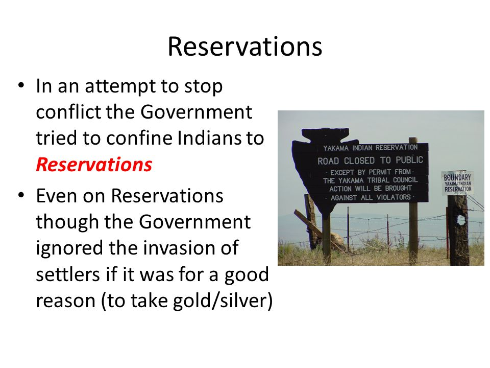 Reservations In an attempt to stop conflict the Government tried to confine Indians to Reservations.