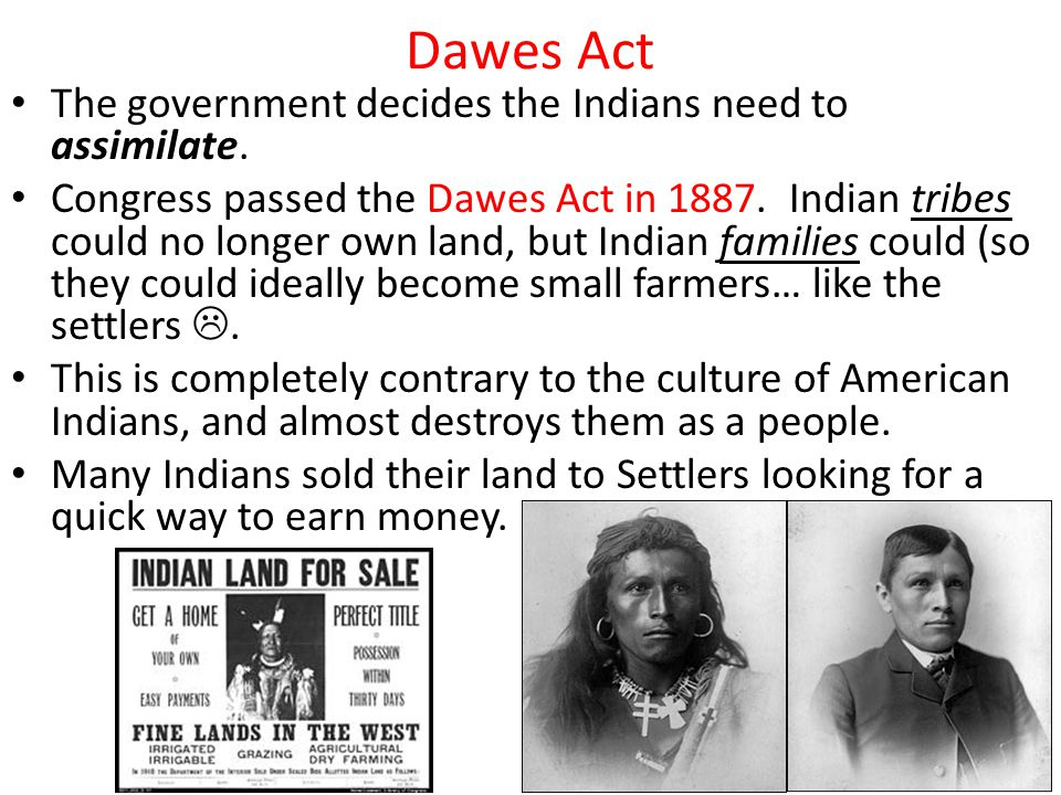 Dawes Act The government decides the Indians need to assimilate.