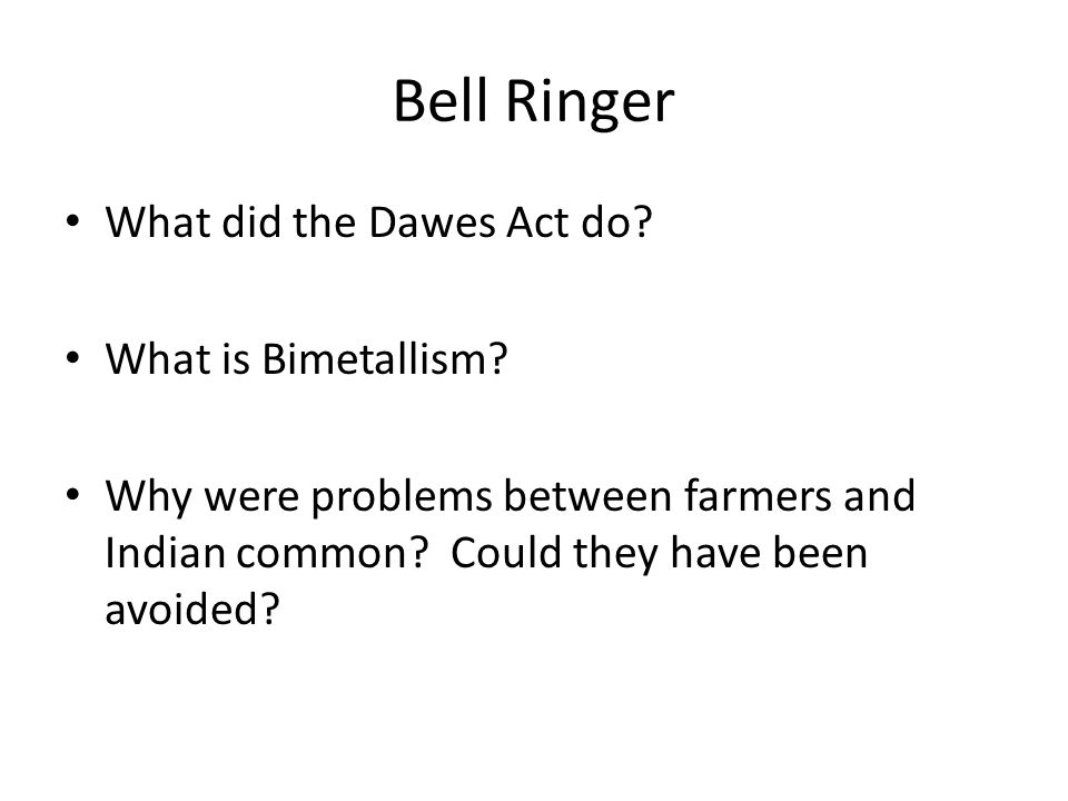 Bell Ringer What did the Dawes Act do What is Bimetallism