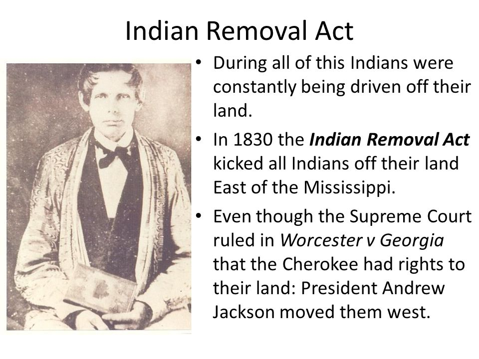 Indian Removal Act During all of this Indians were constantly being driven off their land.
