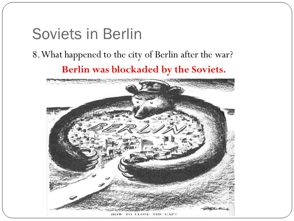 Soviets in Berlin 8. What happened to the city of Berlin after the war.