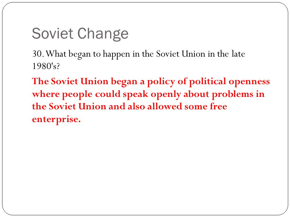 Soviet Change 30. What began to happen in the Soviet Union in the late 1980 s