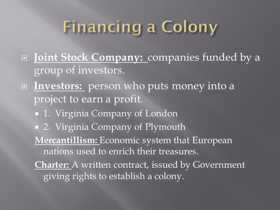 Financing a Colony Joint Stock Company: companies funded by a group of investors.