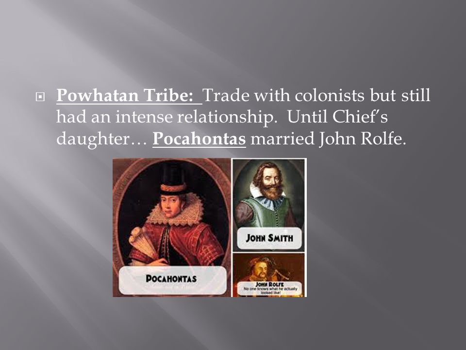Powhatan Tribe: Trade with colonists but still had an intense relationship.