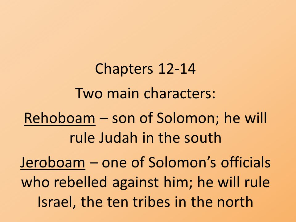 Rehoboam – son of Solomon; he will rule Judah in the south