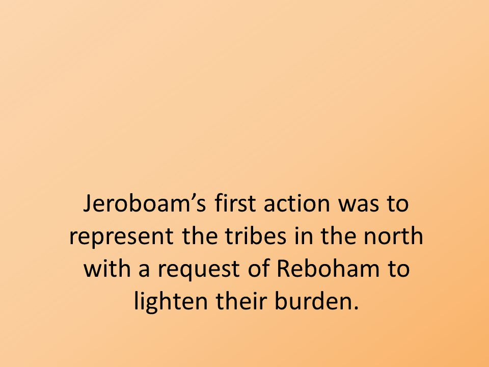 Jeroboam's first action was to represent the tribes in the north with a request of Reboham to lighten their burden.