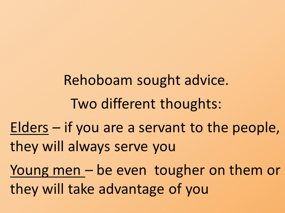 Rehoboam sought advice. Two different thoughts: