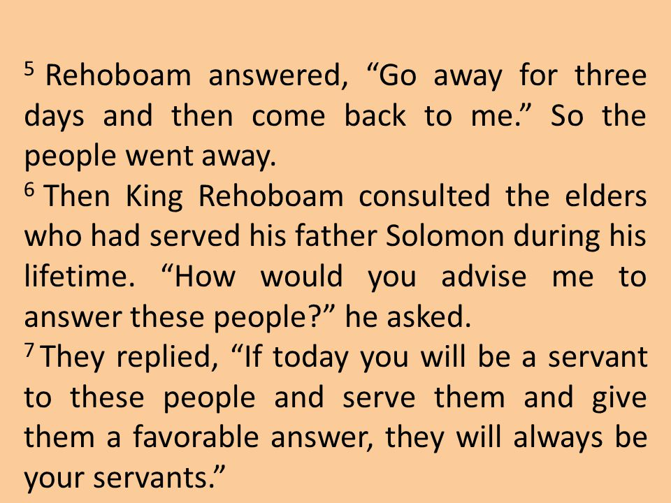 5 Rehoboam answered, Go away for three days and then come back to me
