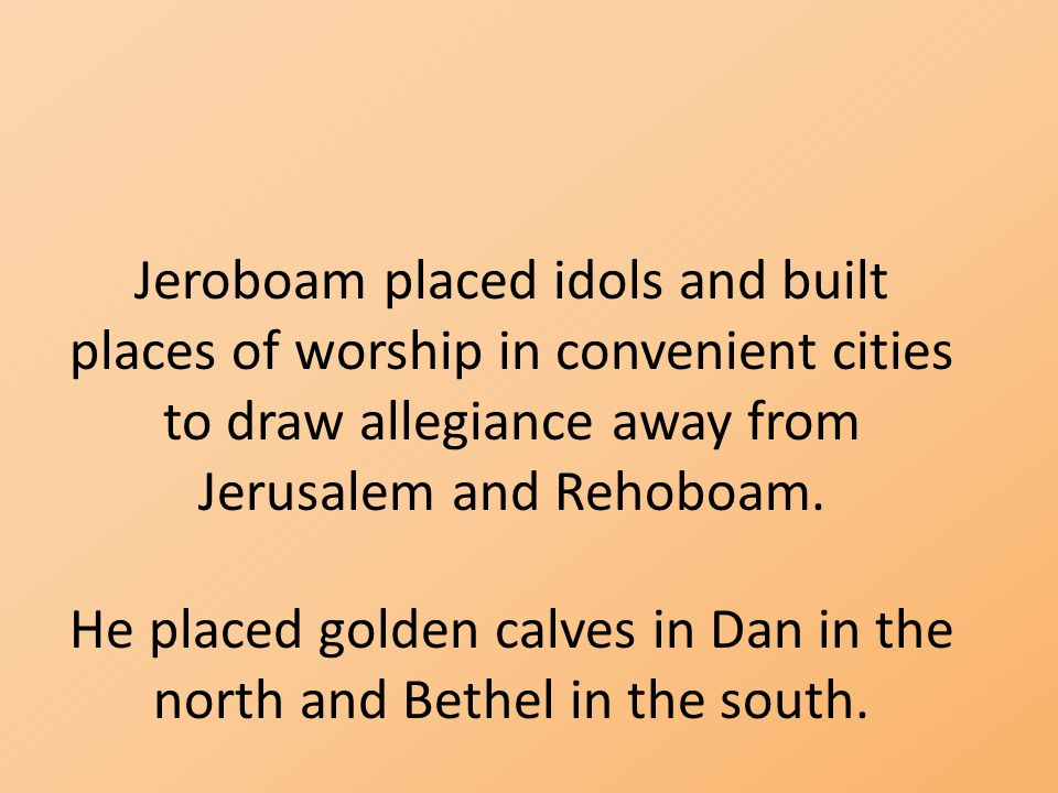 He placed golden calves in Dan in the north and Bethel in the south.