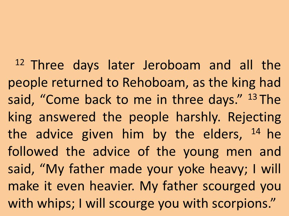 12 Three days later Jeroboam and all the people returned to Rehoboam, as the king had said, Come back to me in three days. 13 The king answered the people harshly.