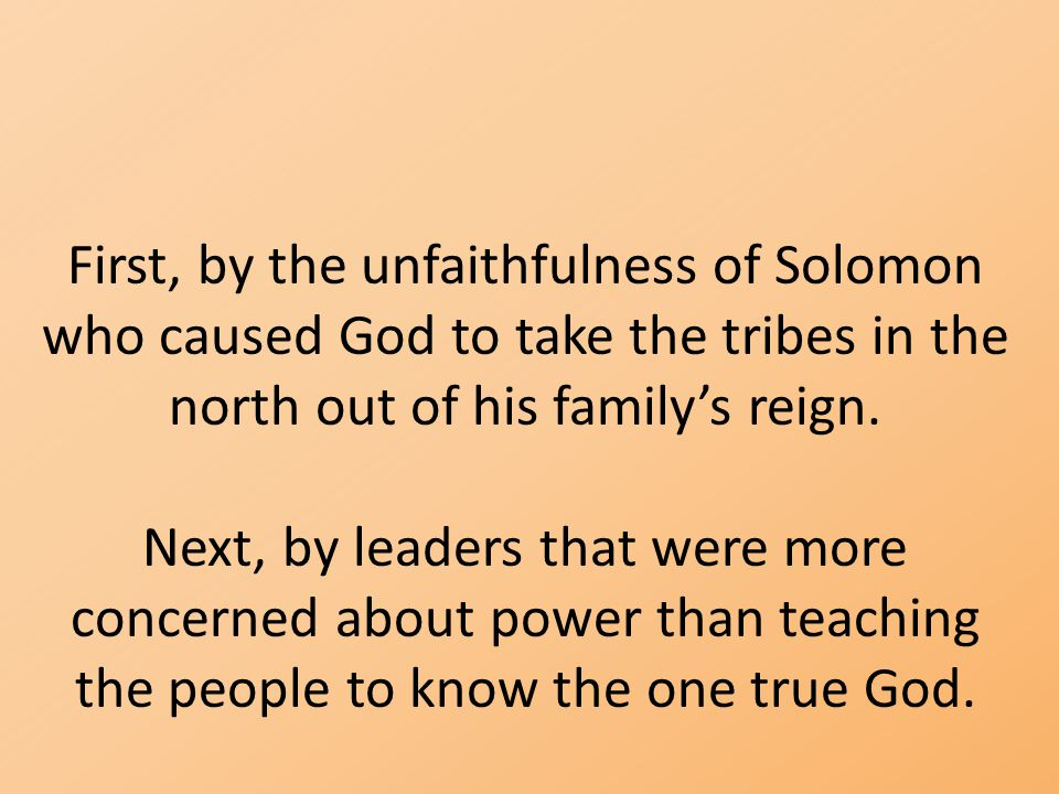 First, by the unfaithfulness of Solomon who caused God to take the tribes in the north out of his family's reign.