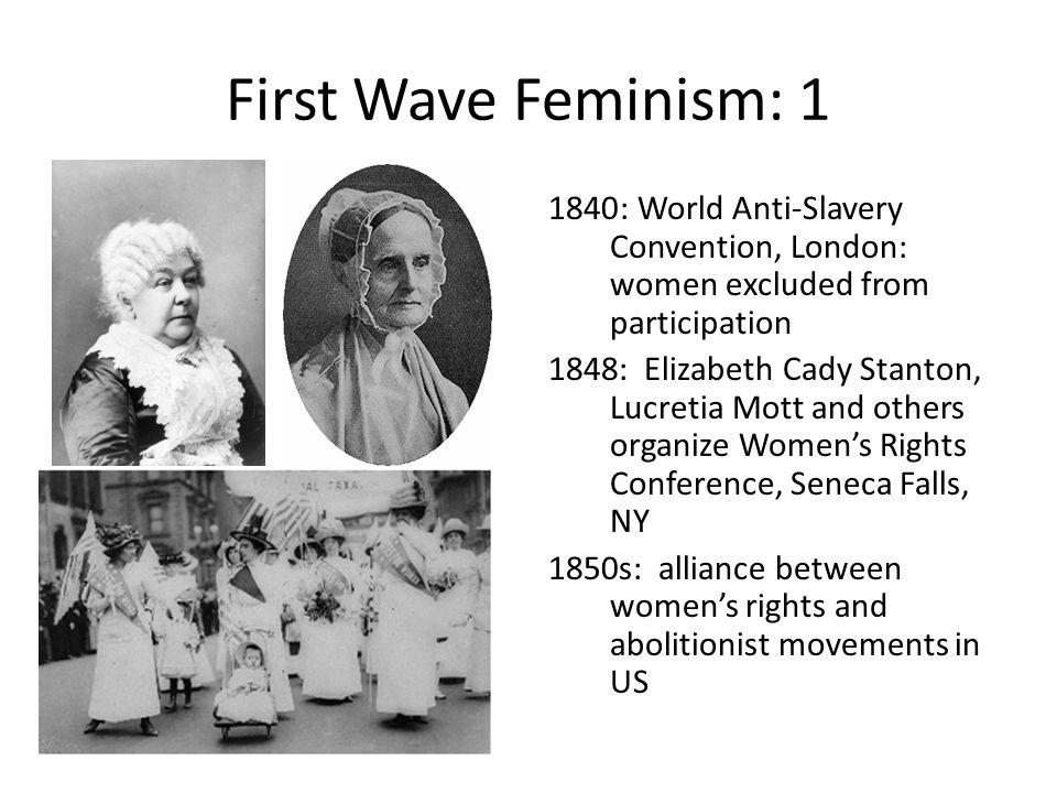 First Wave Feminism: 1 : World Anti-Slavery Convention, London: women excluded from participation.